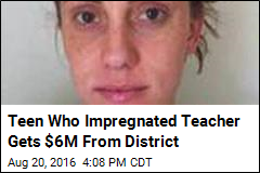 Teen Who Impregnated Teacher Gets $6M From District