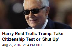 Harry Reid Trolls Trump: Take Citizenship Test or 'Shut Up'