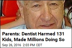Parents: Dentist Harmed 131 Kids, Made Millions Doing So
