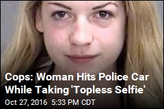 Cops: Woman Hits Police Car While Taking 'Topless Selfie'