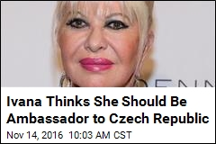 Ivana Thinks She Should Be Ambassador to Czech Republic