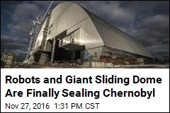 Robots and Giant Sliding Dome Are Finally Sealing Chernobyl