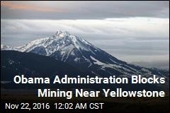 Obama Administration Blocks Mining Near Yellowstone