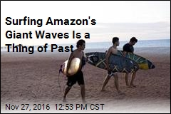 Surfing Amazon's Giant Waves Is a Thing of Past