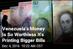 Venezuela's Money Is So Worthless It's Printing Bigger Bills