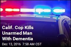 Calif. Cop Kills Unarmed Man With Dementia