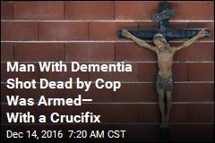 Cops: Man With Dementia Was Shot Carrying Crucifix, Not Gun