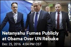 Netanyahu Fumes Publicly at Obama Over UN Rebuke