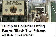 Trump to Consider Lifting Ban on 'Black Site' Prisons
