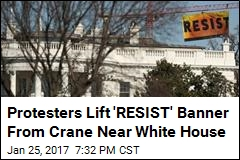Protesters Lift 'RESIST' Banner From Crane Near White House