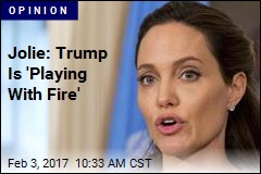 Jolie: Trump Is 'Playing With Fire'