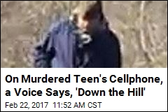 On Murdered Teen's Cellphone, a Voice Says, 'Down the Hill'