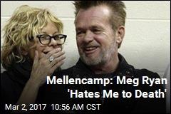 Mellencamp: Meg Ryan 'Hates Me to Death'
