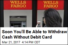 Soon You'll Be Able to Withdraw Cash Without Debit Card