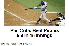 Pie, Cubs Beat Pirates 6-4 in 15 Innings