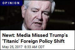 Newt: Media Missed Trump's 'Titanic' Foreign Policy Shift