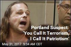 Portland Suspect: 'You Call It Terrorism, I Call It Patriotism'