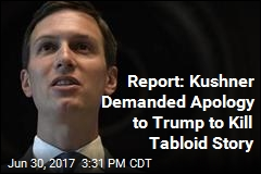 Report: Kushner Demanded Apology to Trump to Kill Tabloid Story