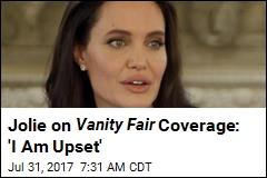 Jolie on Vanity Fair Coverage: 'I Am Upset'