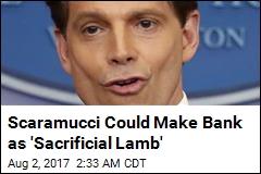 Scaramucci Could Make Bank as 'Sacrificial Lamb'