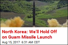 Pyongyang: We'll Hold Off on Guam Missile Launch