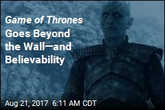 Game of Thrones Goes Beyond the Wall—and Believability