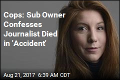 Cops: Sub Owner Confesses Journalist Died in 'Accident'
