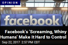 Facebook's 'Screaming, Whiny Humans' Make It Hard to Control
