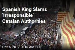 Spanish King Slams 'Irresponsible' Catalan Authorities