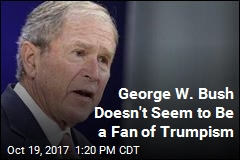 George W. Bush Doesn't Seem to Be a Fan of Trumpism
