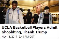 UCLA Basketball Players Admit Shoplifting, Thank Trump