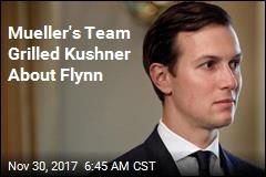Mueller's Team Grilled Kushner About Flynn