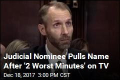 Judicial Nominee Pulls Name After '2 Worst Minutes' on TV