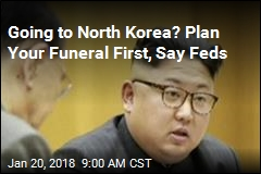 Going to North Korea? Plan Your Funeral First, Say Feds
