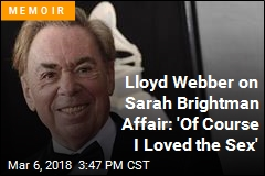 Lloyd Webber on Sarah Brightman Affair: 'Of Course I Loved the Sex'