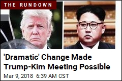 'Dramatic' Change Made Trump-Kim Meeting Possible