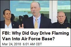 FBI: Why Did Guy Drive Flaming Van Into Air Force Base?