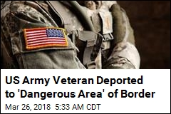 US Army Veteran Deported to 'Dangerous Area' of Border