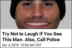 Try Not to Laugh If You See This Man. Also, Call Police