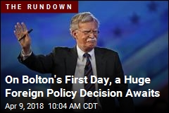 On Bolton's First Day, a Huge Foreign Policy Decision Awaits