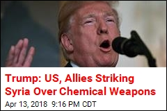 Trump: US, Allies Striking Syria Over Chemical Weapons