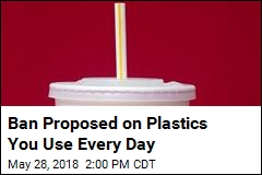 Ban Proposed on Plastics You Use Every Day