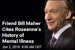 Friend Bill Maher Cites Roseanne's History of Mental Illness