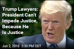 Trump Lawyers: President Can't Impede Justice, Because He Is Justice