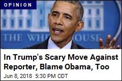Trump Made Big Move Against a Reporter. Blame Obama, Too