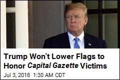 Trump Won't Lower Flags to Honor Capital Gazette Victims