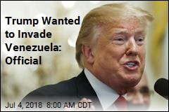 Trump Wanted to Invade Venezuela: Official