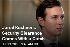 Jared Kushner's Security Clearance Comes With a Catch