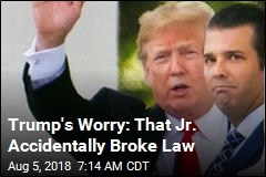 Trump's Worry: That Jr. Accidentally Broke Law