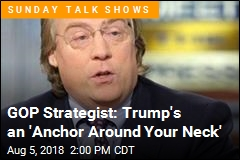 GOP Strategist: Trump's an 'Anchor Around Your Neck'